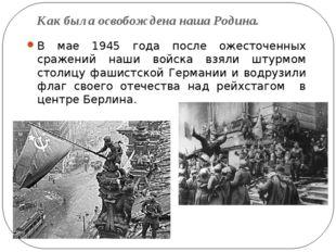 Как была освобождена наша Родина. В мае 1945 года после ожесточенных сражений