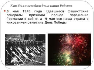 Как была освобождена наша Родина. 8 мая 1945 года сдавшиеся фашистские генера