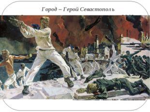 Город – Герой Севастополь Севастополь в числе первых городов СССР 22 июня 194