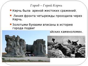 Город – Герой Керчь Керчь была ареной жестоких сражений. Линия фронта четыреж