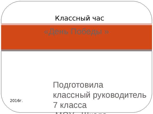 «День Победы » Подготовила классный руководитель 7 класса МОУ «Школа – коллег...