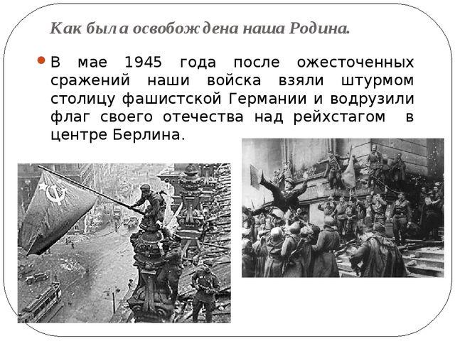 Как была освобождена наша Родина. В мае 1945 года после ожесточенных сражений...