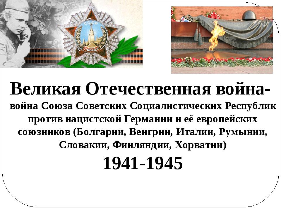 Великая Отечественная война- война Союза Советских Социалистических Республик...