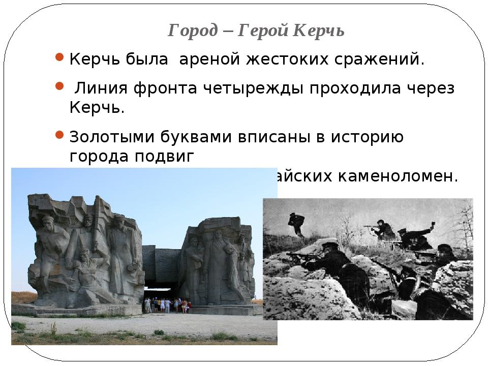 Город – Герой Керчь Керчь была ареной жестоких сражений. Линия фронта четыреж...
