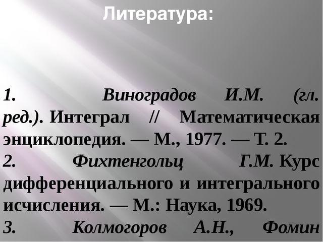 Литература: 1. Виноградов И.М. (гл. ред.).Интеграл // Математическая энцикло...