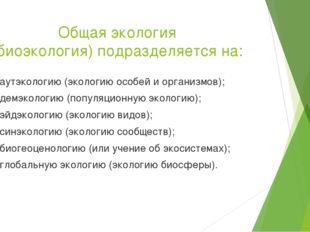 Общая экология (биоэкология) подразделяется на: — аутэкологию (экологию особе