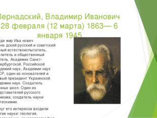 Вернадский, Владимир Иванович 28 февраля (12 марта) 1863— 6 января 1945 Влади