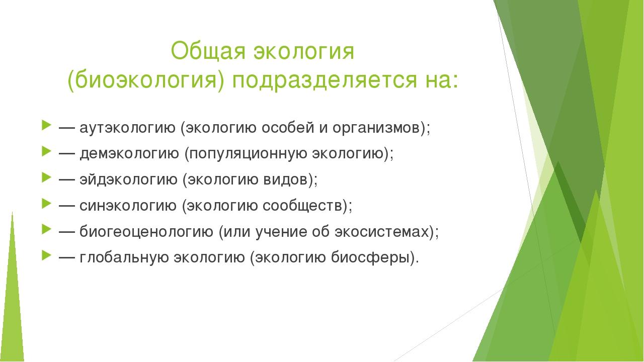 Общая экология (биоэкология) подразделяется на: — аутэкологию (экологию особе...
