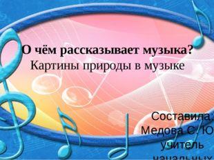 О чём рассказывает музыка? Картины природы в музыке Составила: Медова С. Ю уч