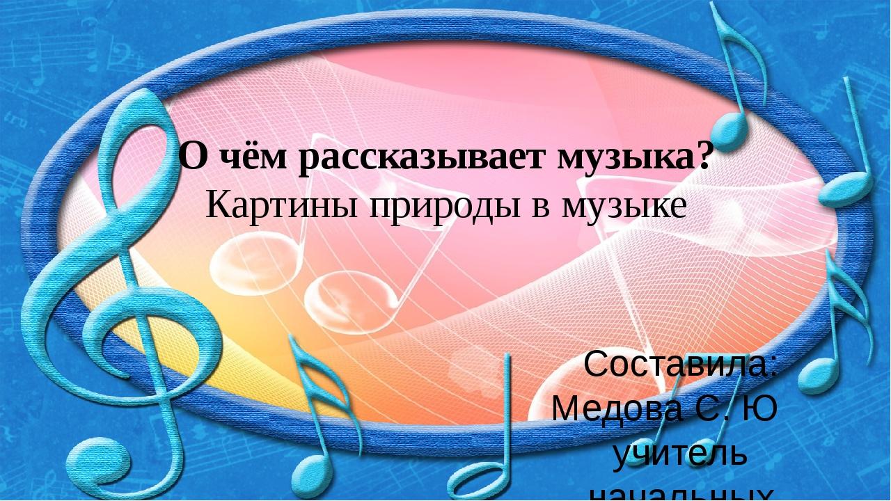 О чём рассказывает музыка? Картины природы в музыке Составила: Медова С. Ю уч...