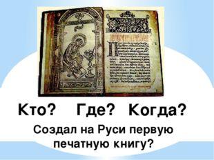 Когда? Где? Кто? Создал на Руси первую печатную книгу?