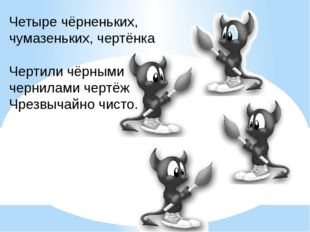 Четыре чёрненьких, чумазеньких, чертёнка Чертили чёрными чернилами чертёж Чре