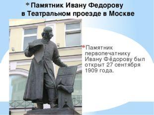 Памятник Ивану Федорову в Театральном проезде в Москве Памятник первопечатни