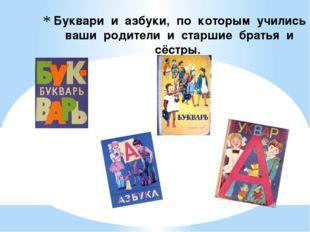 Буквари и азбуки, по которым учились ваши родители и старшие братья и сёстры.
