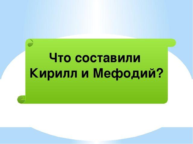 Что составили Кирилл и Мефодий?