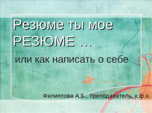 Резюме ты мое РЕЗЮМЕ … * или как написать о себе Филиппова А.Б., преподавател