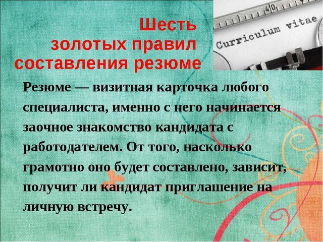 Шесть золотых правил составления резюме Резюме — визитная карточка любого спе...