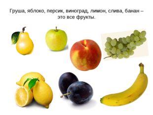 Груша, яблоко, персик, виноград, лимон, слива, банан – это все фрукты.