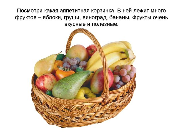 Посмотри какая аппетитная корзинка. В ней лежит много фруктов – яблоки, груши...
