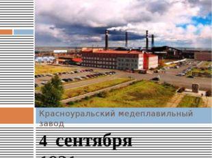 4 сентября 1931года на Красноуральском медеплавильном комбинате была получе
