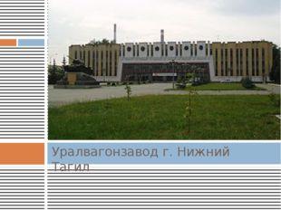 Уралвагонзавод г. Нижний Тагил