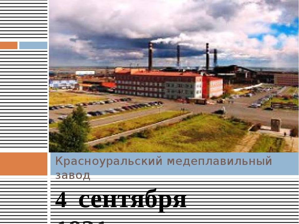 4 сентября 1931года на Красноуральском медеплавильном комбинате была получе...