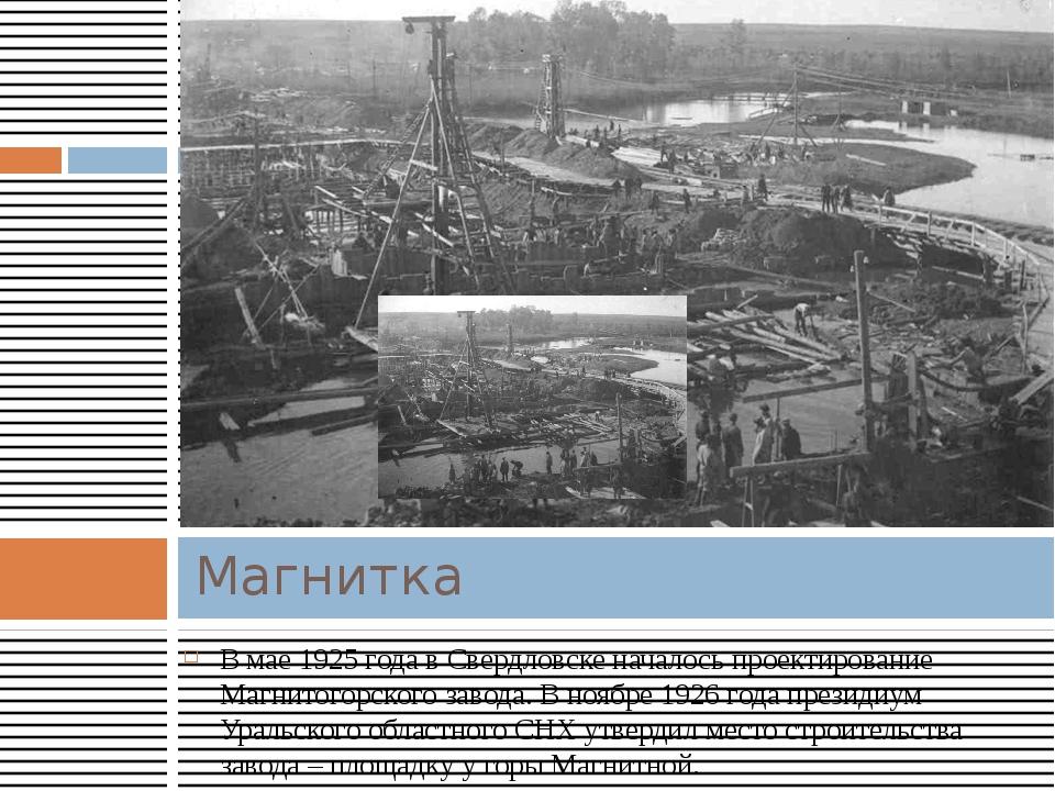 В мае 1925 года в Свердловске началось проектирование Магнитогорского завода....