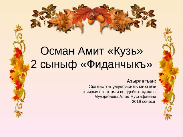 Осман Амит «Кузь» 2 сыныф «Фиданчыкъ» Азырлагъан: Скалистое умумтасиль мектеб...