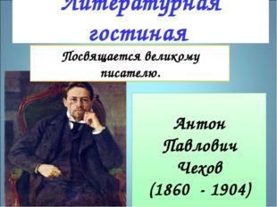 Литературная гостиная Антон Павлович Чехов (1860 - 1904) Посвящается великом