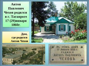 Дом, где родился Антон Чехов Антон Павлович Чехов родился в г. Таганроге 17 (