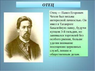 Отец — Павел Егорович Чехов был весьма интересной личностью. Он имел в Таганр
