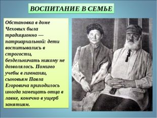 Обстановка в доме Чеховых была традиционно — патриархальной: дети воспитывали