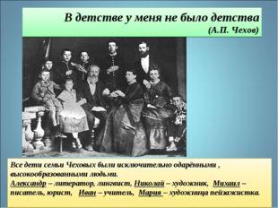 Все дети семьи Чеховых были исключительно одарёнными , высокообразованными лю