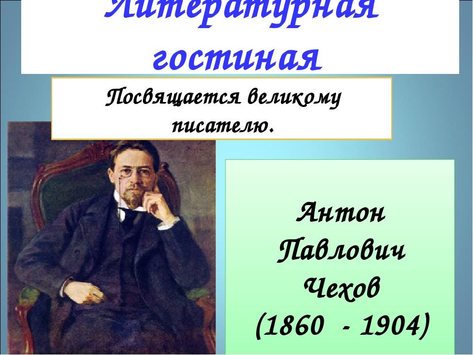 Литературная гостиная Антон Павлович Чехов (1860 - 1904) Посвящается великом...