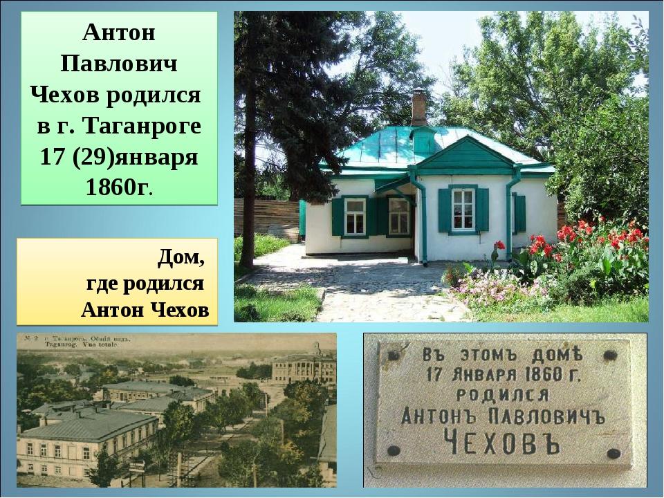 Дом, где родился Антон Чехов Антон Павлович Чехов родился в г. Таганроге 17 (...