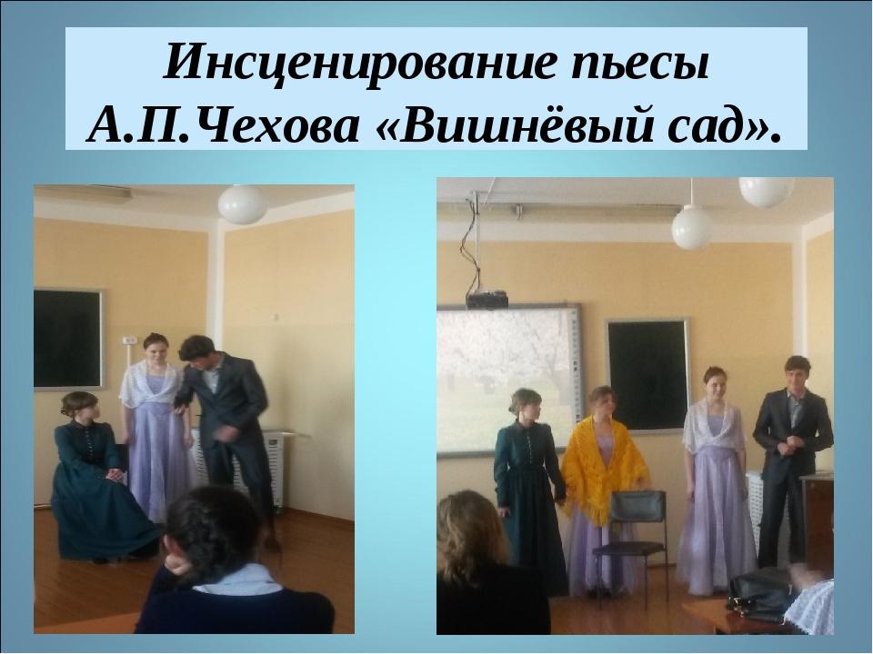 Инсценирование пьесы А.П.Чехова «Вишнёвый сад».