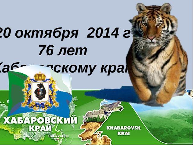 20 октября 2014 г 76 лет Хабаровскому краю