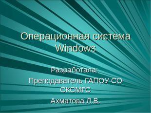 Операционная система Windows Разработала: Преподаватель ГАПОУ СО СКСМГС Ахмат