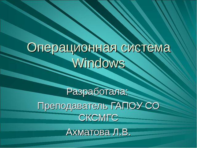Операционная система Windows Разработала: Преподаватель ГАПОУ СО СКСМГС Ахмат...