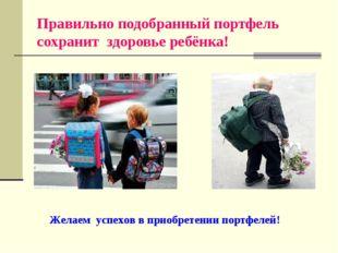 Правильно подобранный портфель сохранит здоровье ребёнка! Желаем успехов в пр