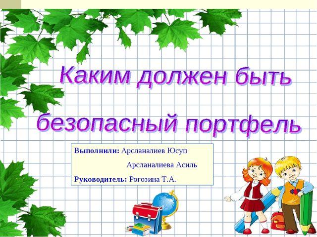 Выполнили: Арсланалиев Юсуп Арсланалиева Асиль Руководитель: Рогозина Т.А.