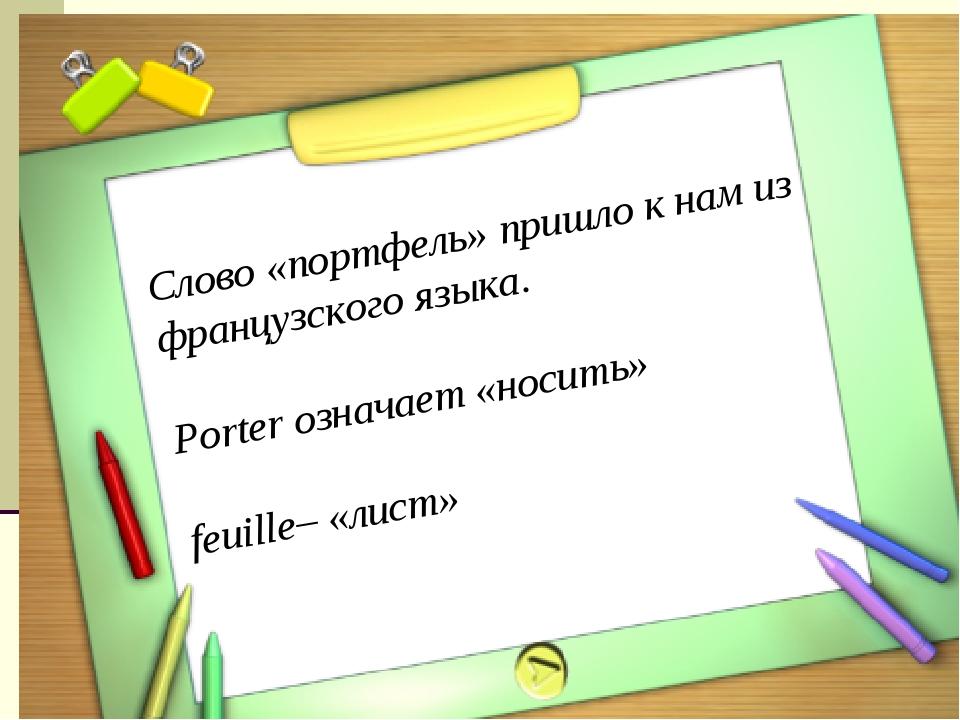 Слово «портфель» пришло к нам из французского языка. Porter означает «носить»...