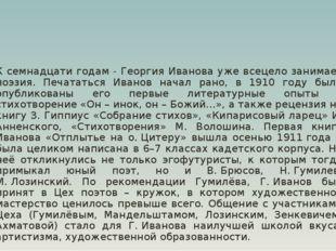 К семнадцати годам - Георгия Иванова уже всецело занимает поэзия. Печататься