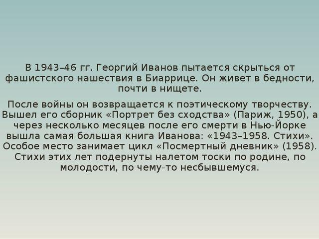 В 1943–46 гг. Георгий Иванов пытается скрыться от фашистского нашествия в Биа...