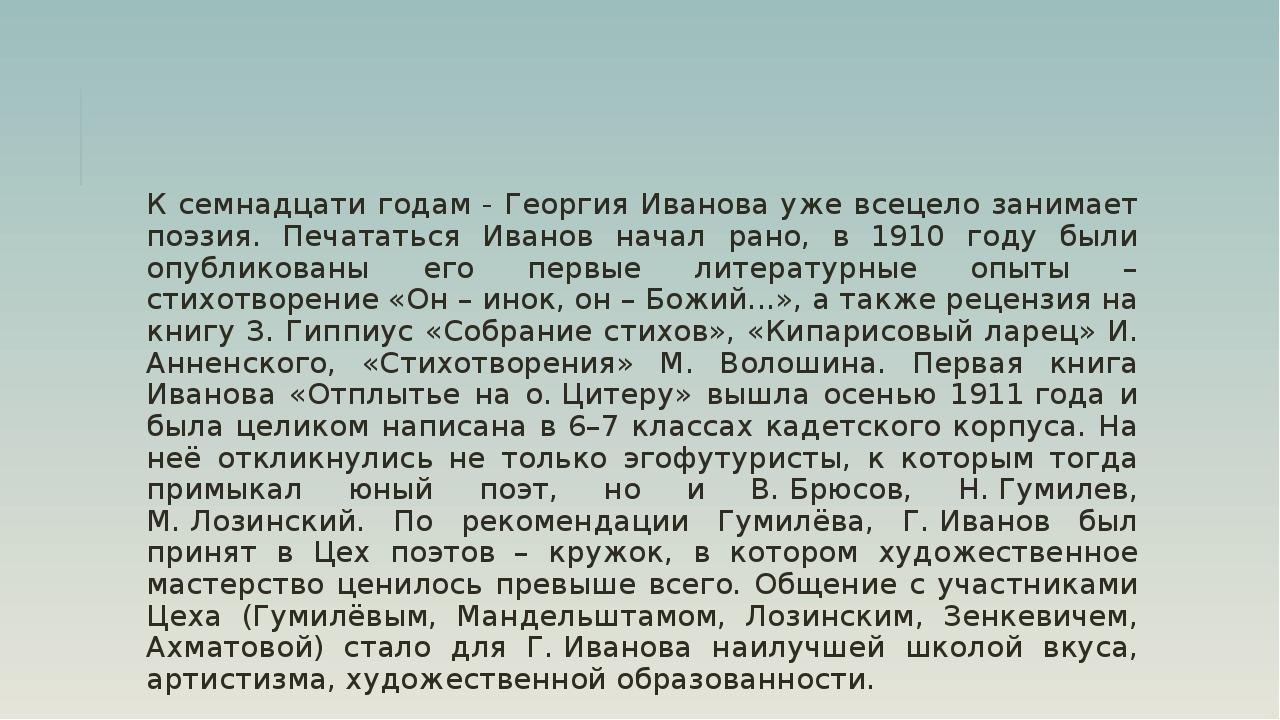 К семнадцати годам - Георгия Иванова уже всецело занимает поэзия. Печататься...