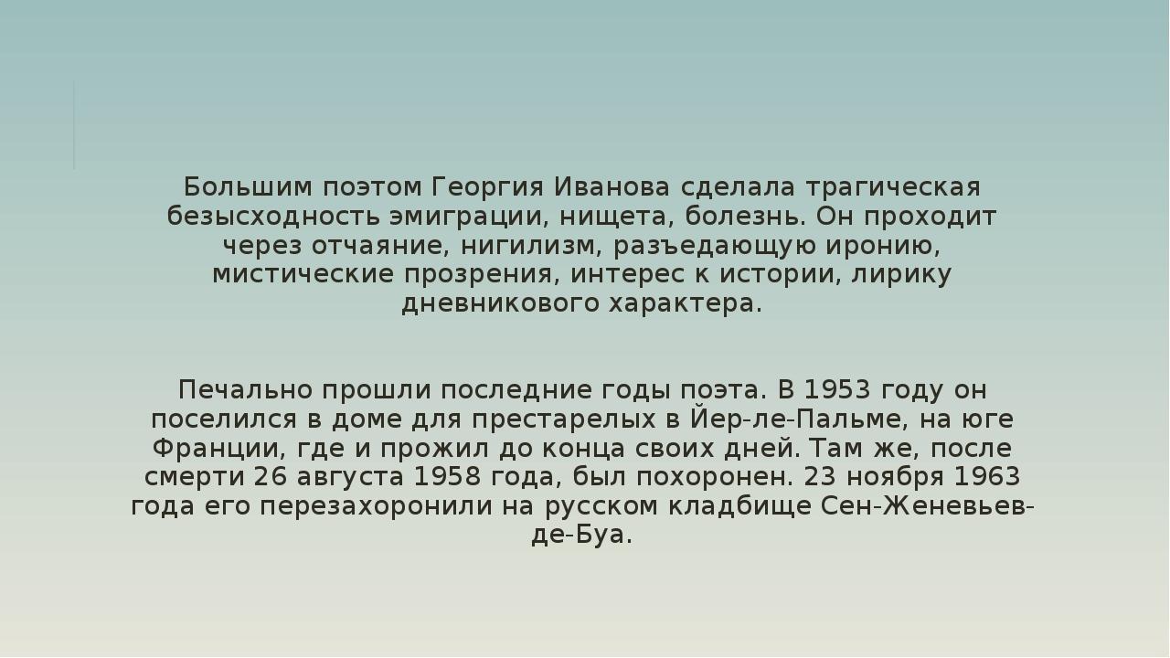 Большим поэтом Георгия Иванова сделала трагическая безысходность эмиграции, н...