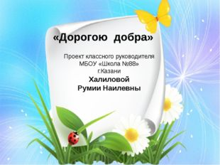 «Дорогою добра» Проект классного руководителя МБОУ «Школа №88» г.Казани Халил