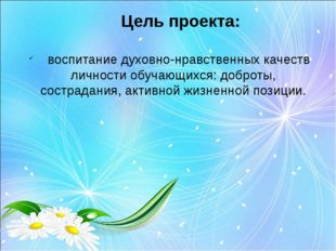 Цель проекта: воспитание духовно-нравственных качеств личности обучающихся: д