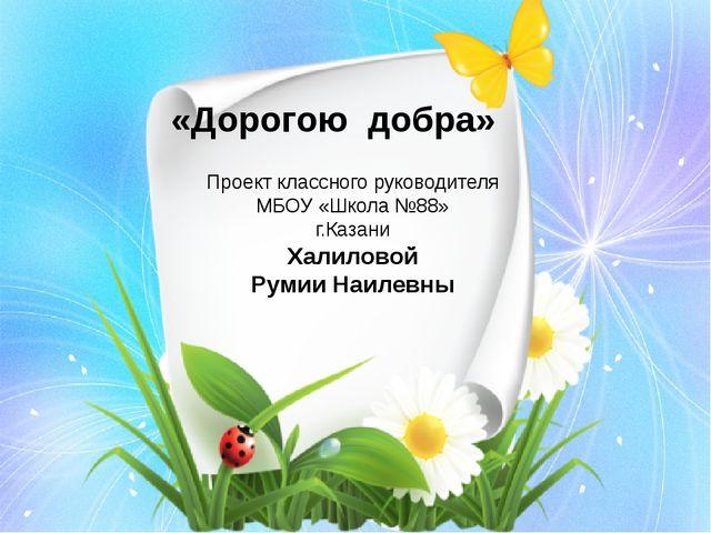 «Дорогою добра» Проект классного руководителя МБОУ «Школа №88» г.Казани Халил...