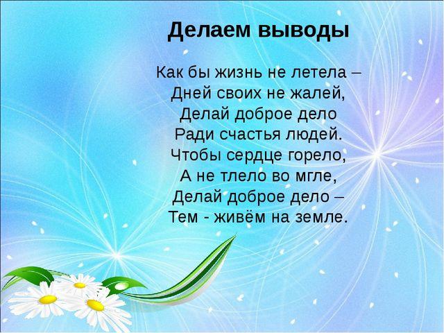 Делаем выводы Как бы жизнь не летела – Дней своих не жалей, Делай доброе дело...